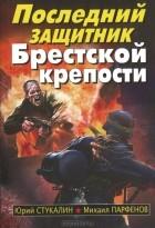 - Последний защитник Брестской крепости