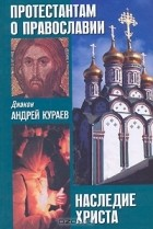 Диакон Андрей Кураев - Протестантам о православии. Наследие Христа