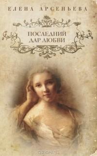 Елена Арсеньева - Последний дар любви