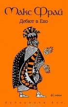 Макс Фрай - Дебют в Ехо (сборник)