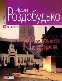 Ирэн Роздобудько - Амулет Паскаля