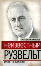 Николай Яковлев - Неизвестный Рузвельт. Нужен новый курс!