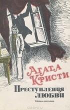 Агата Кристи - Преступления любви. Сборник рассказов