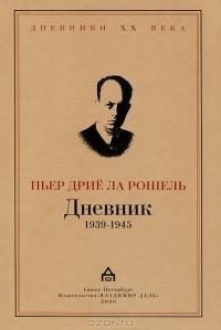 Пьер Дрие ла Рошель - Дневник 1939-1945