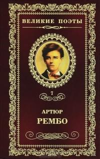 Артюр Рембо - Великие поэты. Том 7. Пьяный корабль. Стихотворения