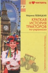 Марина Левицкая - Краткая история тракторов по-украински