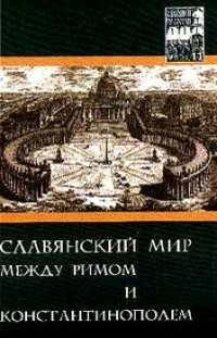 Под ред. Б.Н. Флори — Славяне и их соседи: Выпуск 11: Славянский мир между Римом и Константинополем