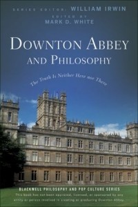 без автора - Downton Abbey and Philosophy: The Truth Is Neither Here Nor There