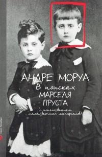 Андре Моруа - В поисках Марселя Пруста