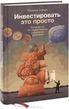 Владимир Савенок - Инвестировать - это просто. Руководство по эффективному управлению капиталом