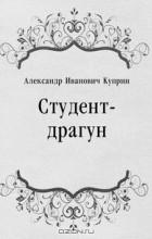 Александр Иванович Куприн - Студент-драгун