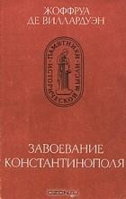Жоффруа де Виллардуэн - Завоевание Константинополя