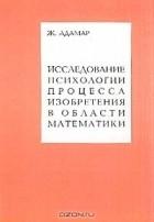 Жак Адамар - Исследование психологии процесса изобретения в области математики