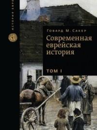 Говард Морли Сакер - Современная еврейская история, в 2-х томах, Том 1