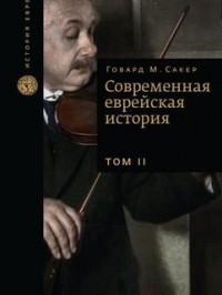 Говард Морли Сакер - Современная еврейская история, в 2-х томах, Том 2
