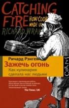 Ричард Рэнгем - Зажечь огонь: как кулинария сделала нас людьми