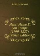 Louis Ducros - Henri Heine Et Son Temps: (1799-1827). (French Edition)
