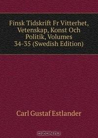 Carl Gustaf Estlander - Finsk Tidskrift Fr Vitterhet, Vetenskap, Konst Och Politik, Volumes 34-35 (Swedish Edition)