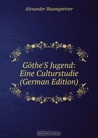 Alexander Baumgartner - Gothe'S Jugend: Eine Culturstudie (German Edition)