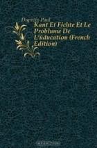 Duproix Paul - Kant Et Fichte Et Le Probleme De L'education (French Edition)