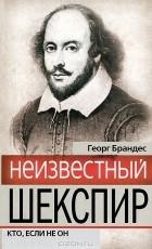 Георг Брандес - Неизвестный Шекспир. Кто, если не он