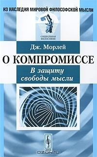 Джон Морлей - О компромиссе. В защиту свободы мысли