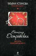 Екатерина Островская - Желать невозможного