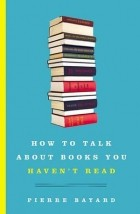 Pierre Bayard - How to Talk About Books You Haven't Read