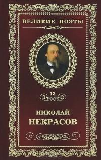 Николай Некрасов - Великие поэты. Том 13. В дороге