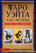 Андрей Костенко - Таро Уэйта как система. История, теория и практика