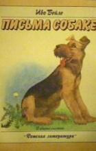 Иво Бейле - Письма собаке. Маленькая повесть