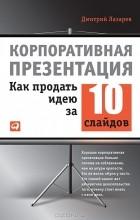 Дмитрий Лазарев — Корпоративная презентация. Как продать идею за 10 слайдов