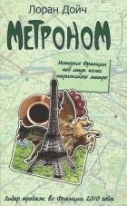 Лоран Дойч - Метроном. История Франции под стук колес парижского метро