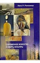 Ханс Р.Рокмакер - Современное искусство и смерть культуры