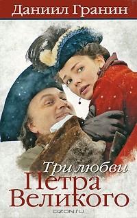 Даниил Гранин - Три любви Петра Великого
