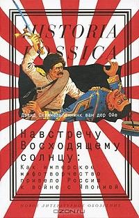 Дэвид Схиммельпеннинк ван дер Ойе - Навстречу Восходящему солнцу. Как имперское мифотворчество привело Россию к войне с Японией