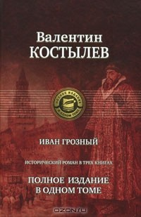 Валентин Костылев - Иван Грозный. Полное издание в одном томе