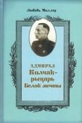 Любовь Миллер - Адмирал Колчак - рыцарь белой мечты