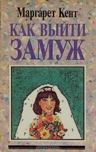 Маргарет Кент - Как выйти замуж