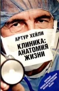 Артур Хейли - Клиника: анатомия жизни