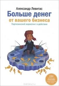 Александр Левитас - Больше денег от вашего бизнеса. Партизанский маркетинг в действии