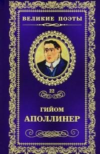 Гийом Аполлинер - Великие поэты. Том 22. Бестиарий