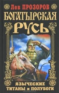 Лев Прозоров - Богатырская Русь. Языческие титаны и полубоги