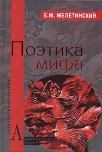 Е. М. Мелетинский - Поэтика мифа