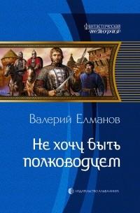 Валерий Елманов - Не хочу быть полководцем