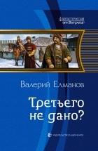 Валерий Елманов - Третьего не дано?