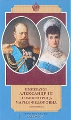 - Император Александр III и императрица Мария Федоровна. Переписка