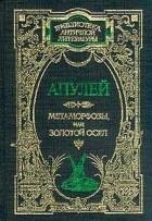 Луций Апулей - Метаморфозы, или Золотой осел (сборник)