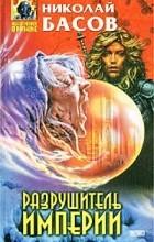 Николай Басов - Разрушитель империи (сборник)