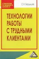 С. Н. Бердышев - Технологии работы с трудными клиентами